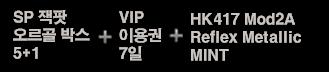 SP 잭팟 오르골 박스 5+1 + VIP 이용권 7일 + HK417 Mod2A Reflex Metallic Mint